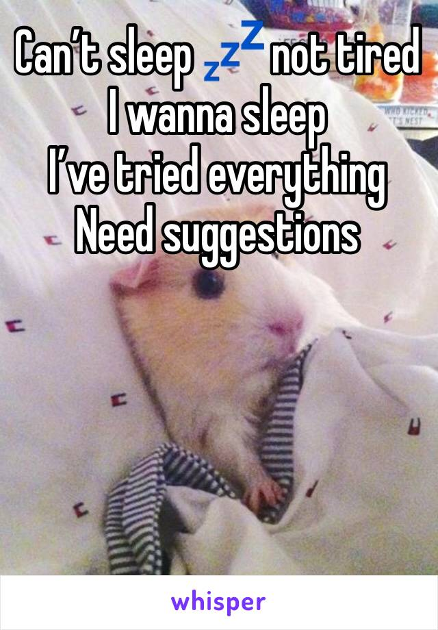 Can't sleep 💤 not tired I wanna sleep  I've tried everything  Need suggestions