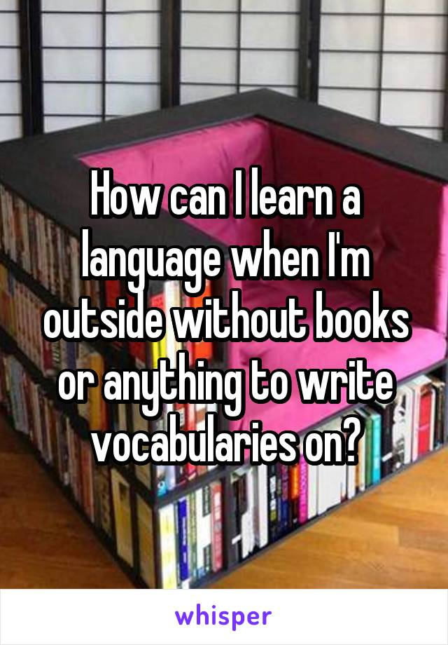 How can I learn a language when I'm outside without books or anything to write vocabularies on?