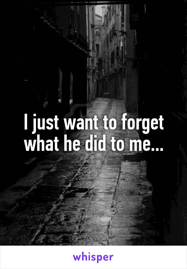 I just want to forget what he did to me...