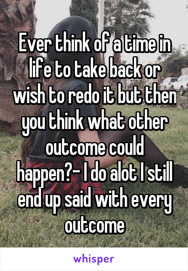 Ever think of a time in life to take back or wish to redo it but then you think what other outcome could happen?- I do alot I still end up said with every outcome