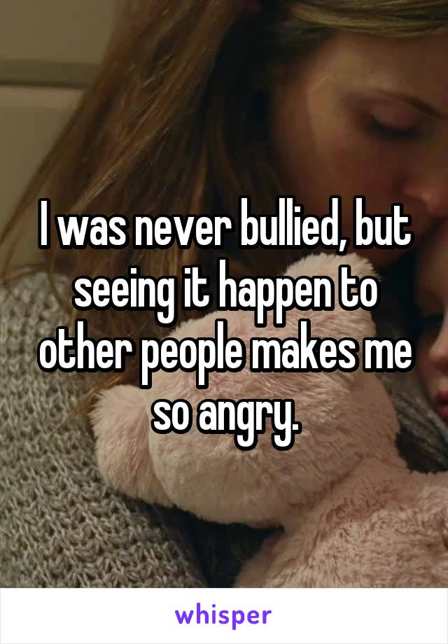I was never bullied, but seeing it happen to other people makes me so angry.
