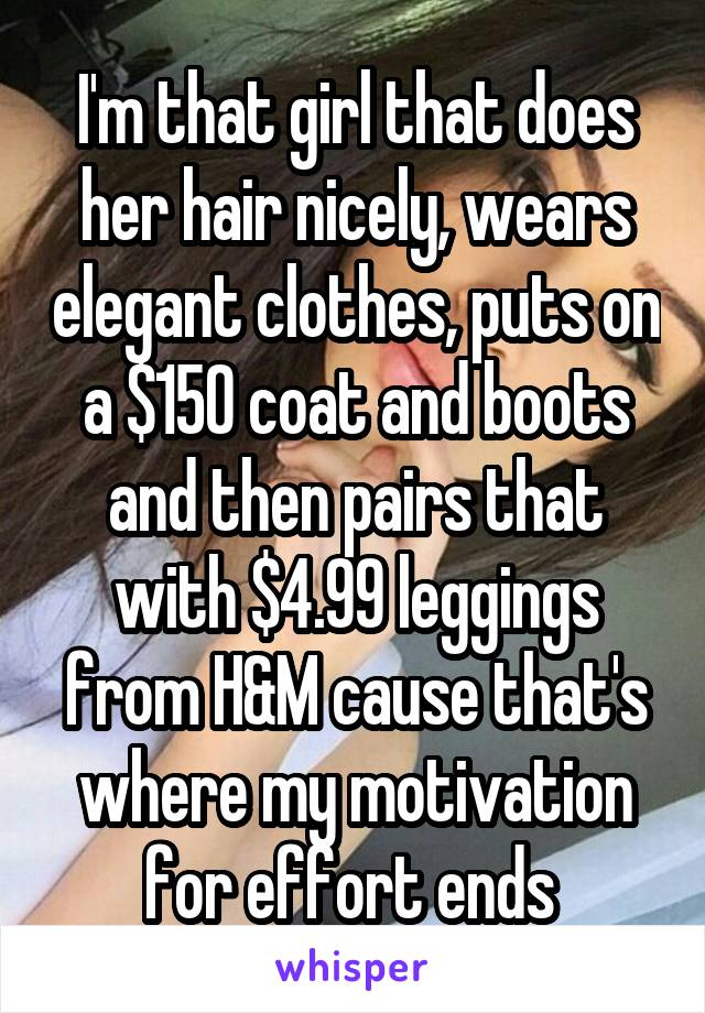 I'm that girl that does her hair nicely, wears elegant clothes, puts on a $150 coat and boots and then pairs that with $4.99 leggings from H&M cause that's where my motivation for effort ends