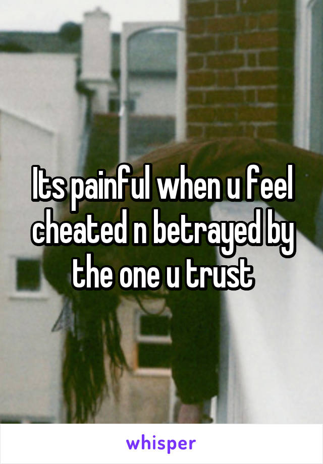 Its painful when u feel cheated n betrayed by the one u trust