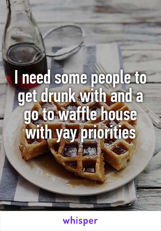 I need some people to get drunk with and a go to waffle house with yay priorities