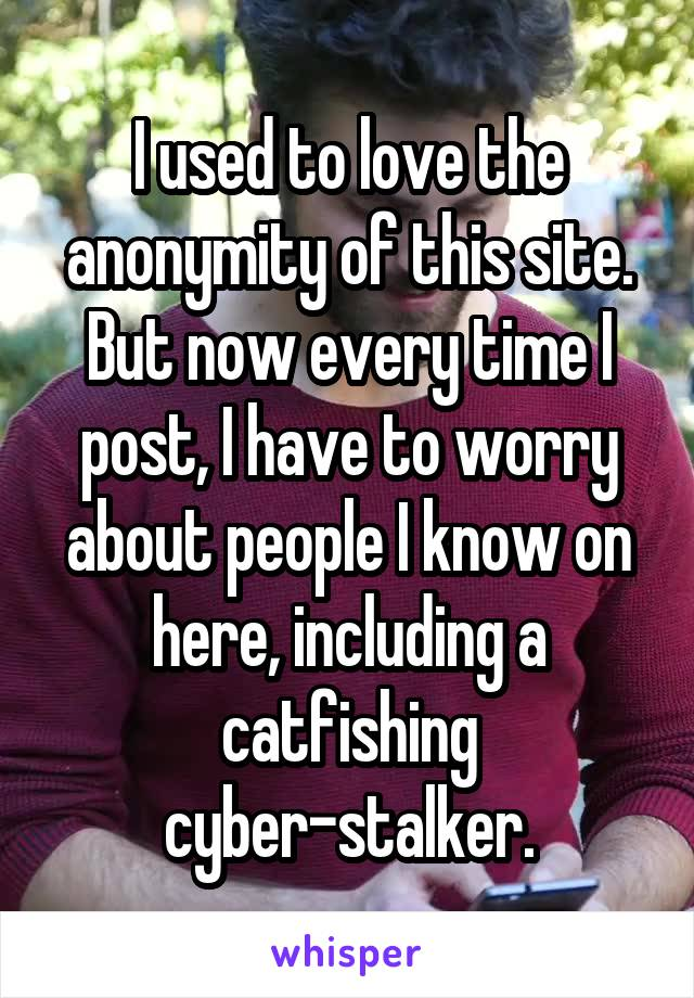 I used to love the anonymity of this site. But now every time I post, I have to worry about people I know on here, including a catfishing cyber-stalker.
