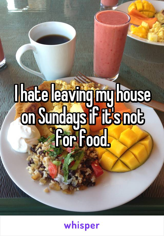 I hate leaving my house on Sundays if it's not for food.