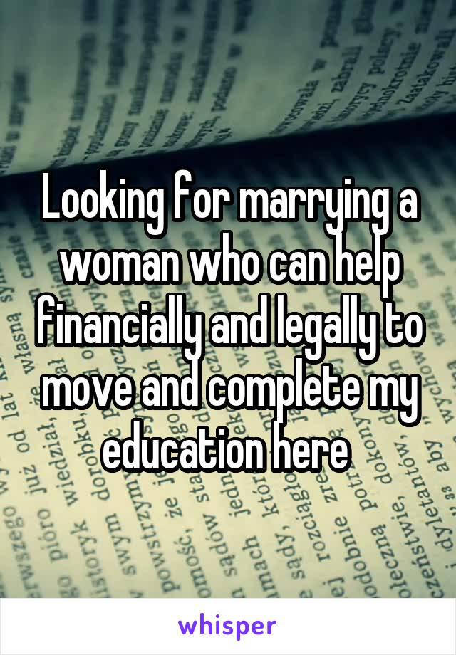 Looking for marrying a woman who can help financially and legally to move and complete my education here