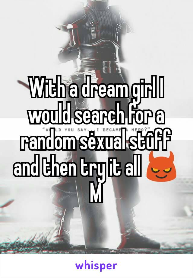With a dream girl I would search for a random sėxual stûff and then try it all 😈 M