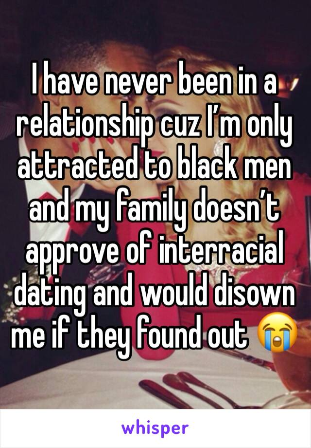 I have never been in a relationship cuz I'm only attracted to black men and my family doesn't approve of interracial dating and would disown me if they found out 😭