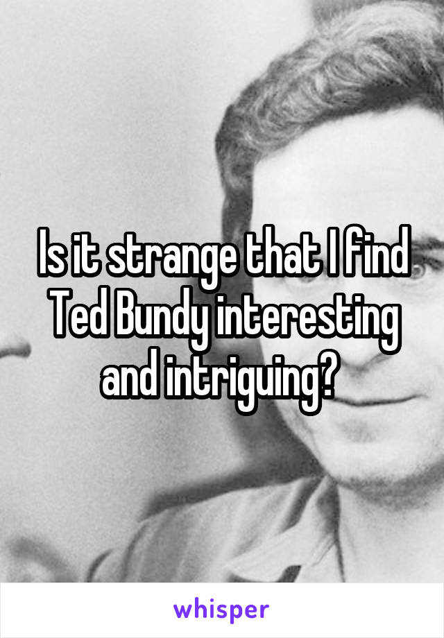 Is it strange that I find Ted Bundy interesting and intriguing?
