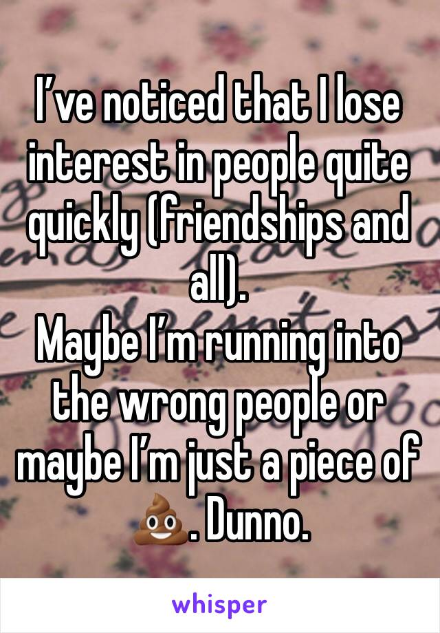 I've noticed that I lose interest in people quite quickly (friendships and all).  Maybe I'm running into the wrong people or maybe I'm just a piece of 💩. Dunno.