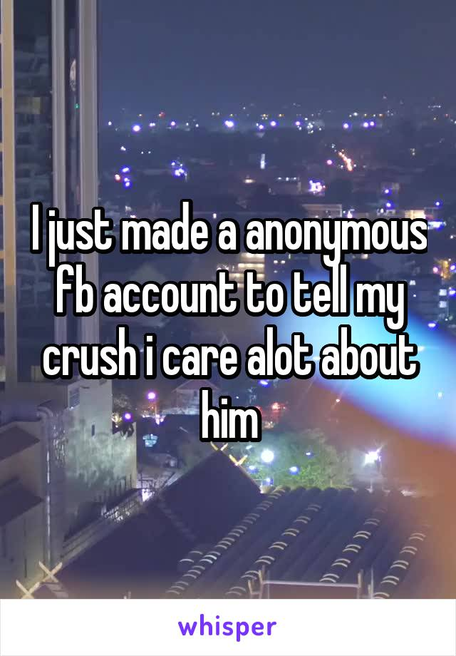 I just made a anonymous fb account to tell my crush i care alot about him