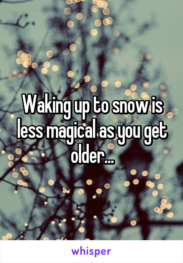 Waking up to snow is less magical as you get older...