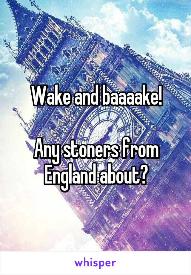 Wake and baaaake!  Any stoners from England about?