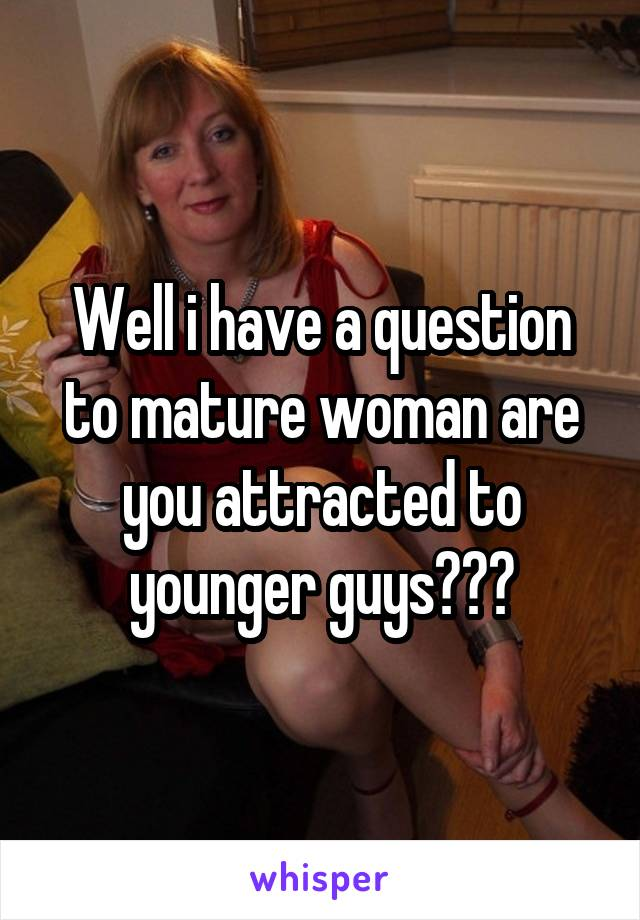 Well i have a question to mature woman are you attracted to younger guys???