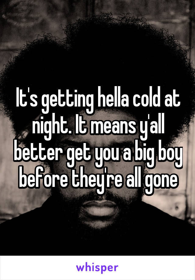 It's getting hella cold at night. It means y'all better get you a big boy before they're all gone