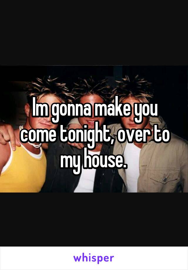 Im gonna make you come tonight, over to my house.
