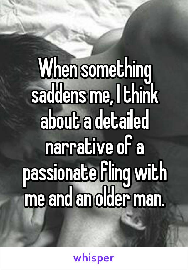 When something saddens me, I think about a detailed narrative of a passionate fling with me and an older man.