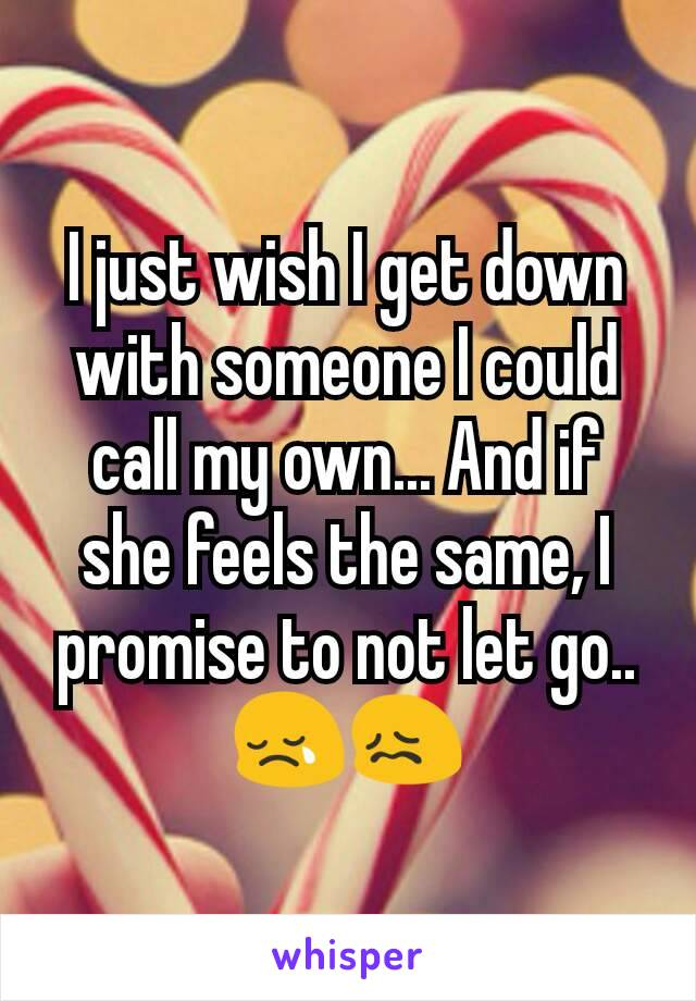 I just wish I get down with someone I could call my own... And if she feels the same, I promise to not let go..😢😖