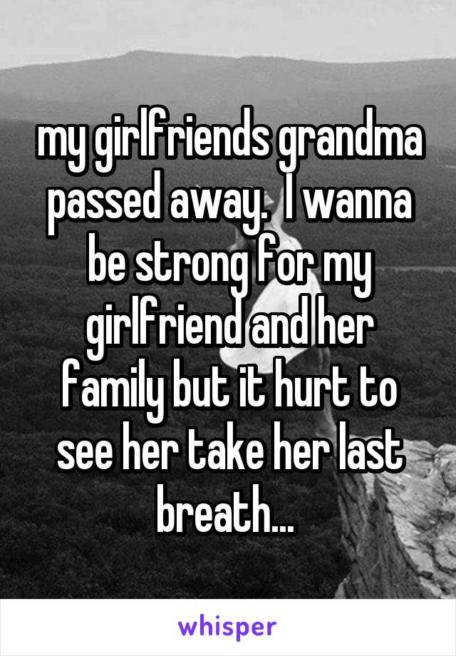my girlfriends grandma passed away.  I wanna be strong for my girlfriend and her family but it hurt to see her take her last breath...