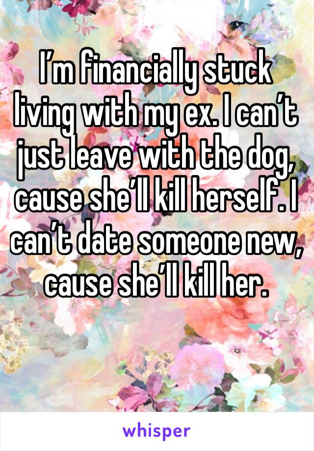 I'm financially stuck living with my ex. I can't just leave with the dog, cause she'll kill herself. I can't date someone new, cause she'll kill her.