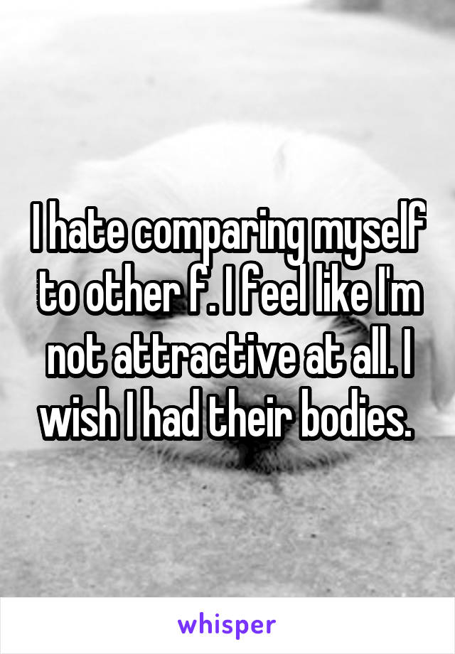 I hate comparing myself to other f. I feel like I'm not attractive at all. I wish I had their bodies.