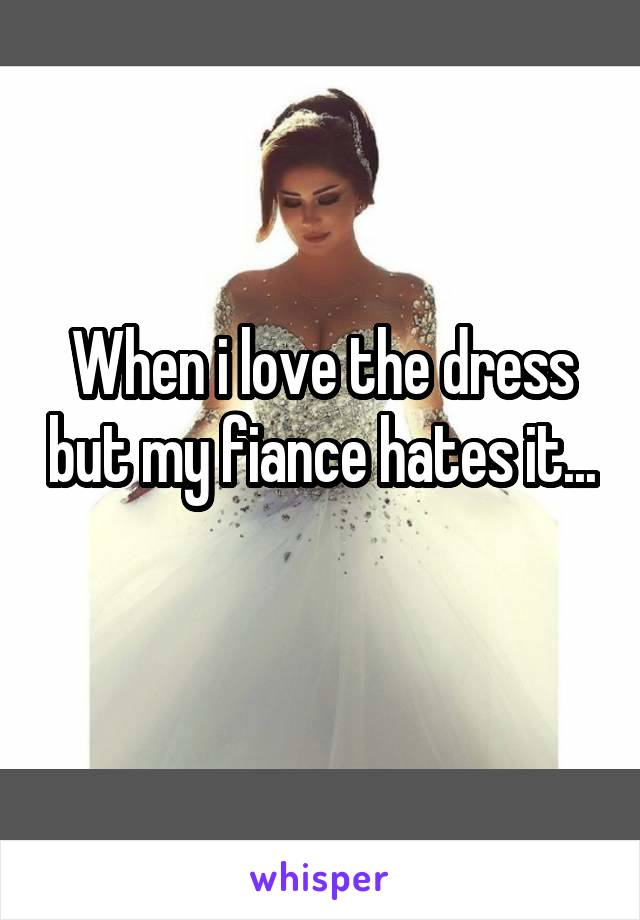 When i love the dress but my fiance hates it...