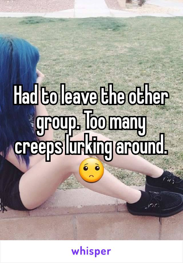 Had to leave the other group. Too many creeps lurking around. 🙁