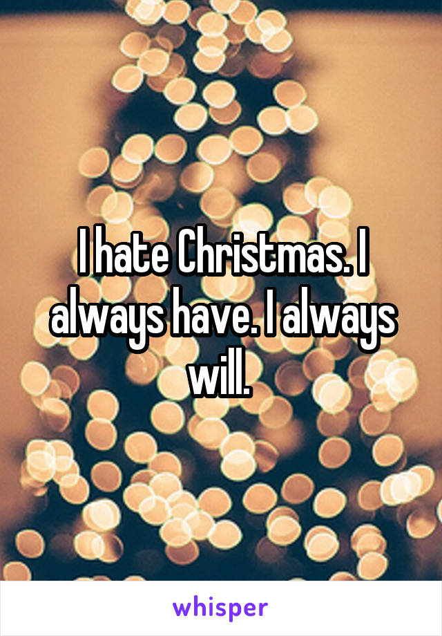 I hate Christmas. I always have. I always will.