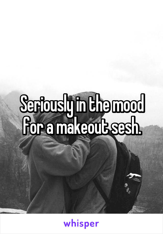 Seriously in the mood for a makeout sesh.