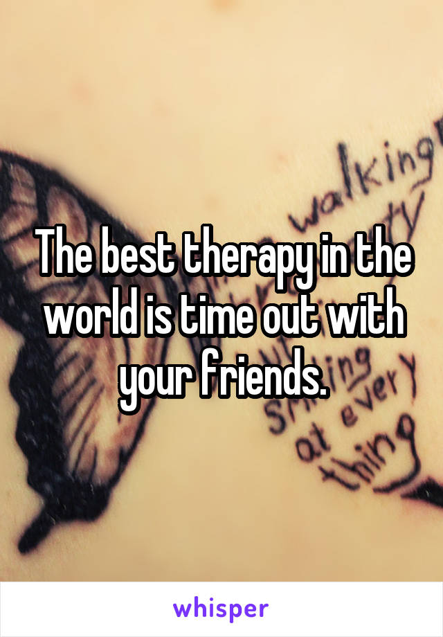 The best therapy in the world is time out with your friends.