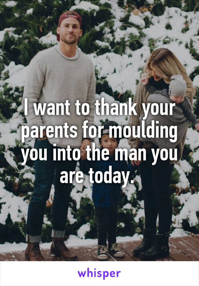 I want to thank your parents for moulding you into the man you are today.