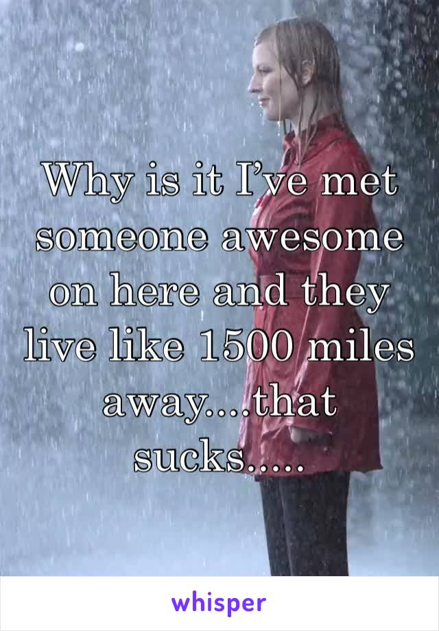 Why is it I've met someone awesome on here and they live like 1500 miles away....that sucks.....