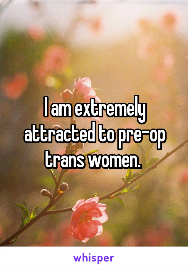 I am extremely attracted to pre-op trans women.