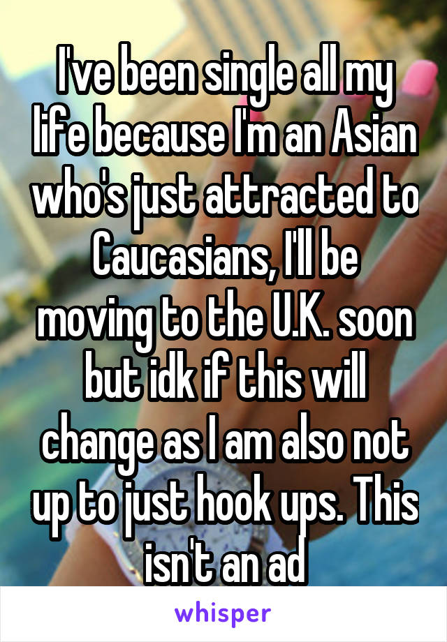 I've been single all my life because I'm an Asian who's just attracted to Caucasians, I'll be moving to the U.K. soon but idk if this will change as I am also not up to just hook ups. This isn't an ad