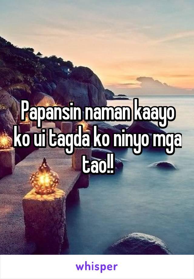Papansin naman kaayo ko ui tagda ko ninyo mga tao!!