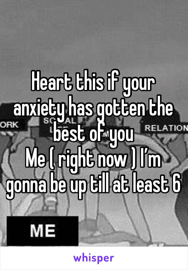 Heart this if your anxiety has gotten the best of you Me ( right now ) I'm gonna be up till at least 6