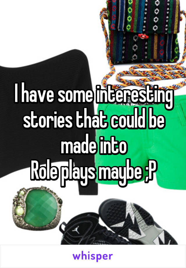 I have some interesting stories that could be made into Role plays maybe ;P