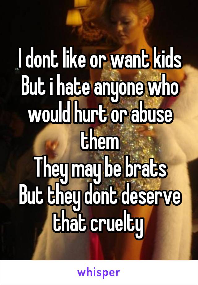 I dont like or want kids But i hate anyone who would hurt or abuse them They may be brats But they dont deserve that cruelty