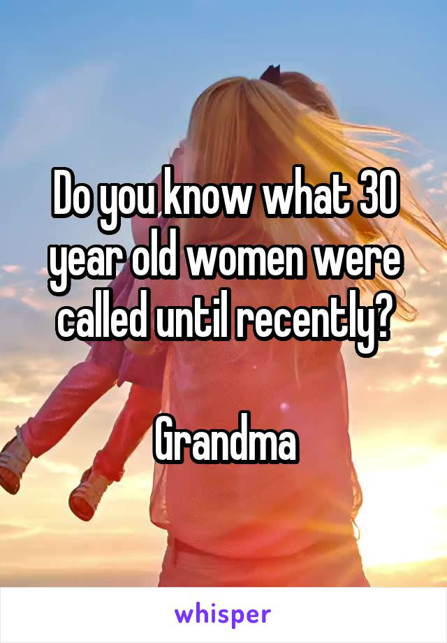 Do you know what 30 year old women were called until recently?  Grandma