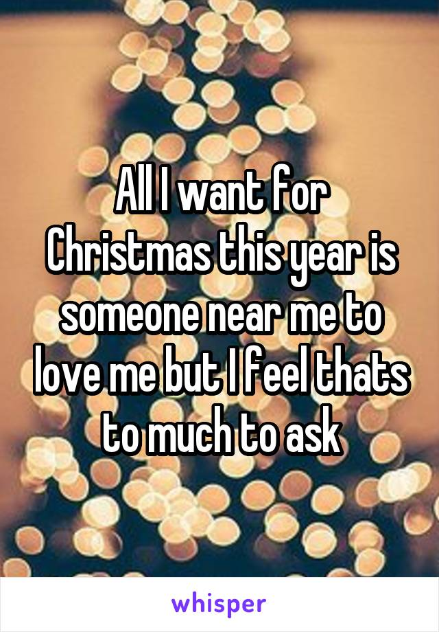 All I want for Christmas this year is someone near me to love me but I feel thats to much to ask