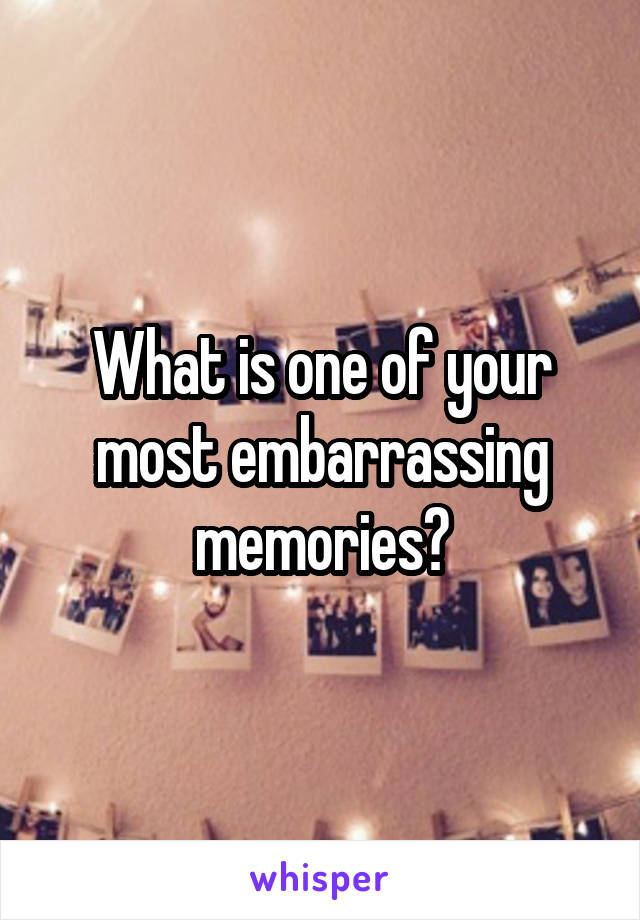 What is one of your most embarrassing memories?