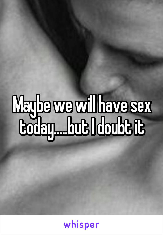 Maybe we will have sex today.....but I doubt it