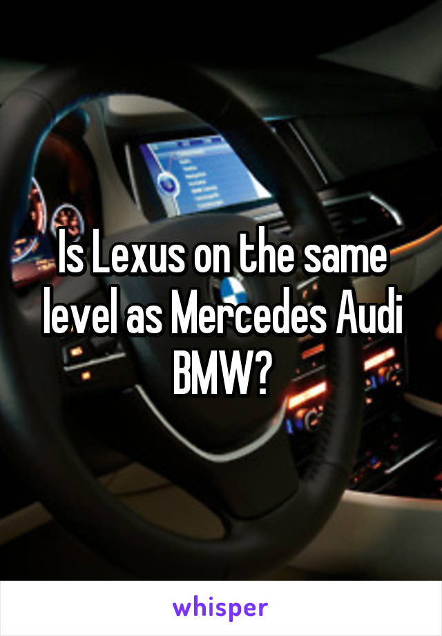Is Lexus on the same level as Mercedes Audi BMW?