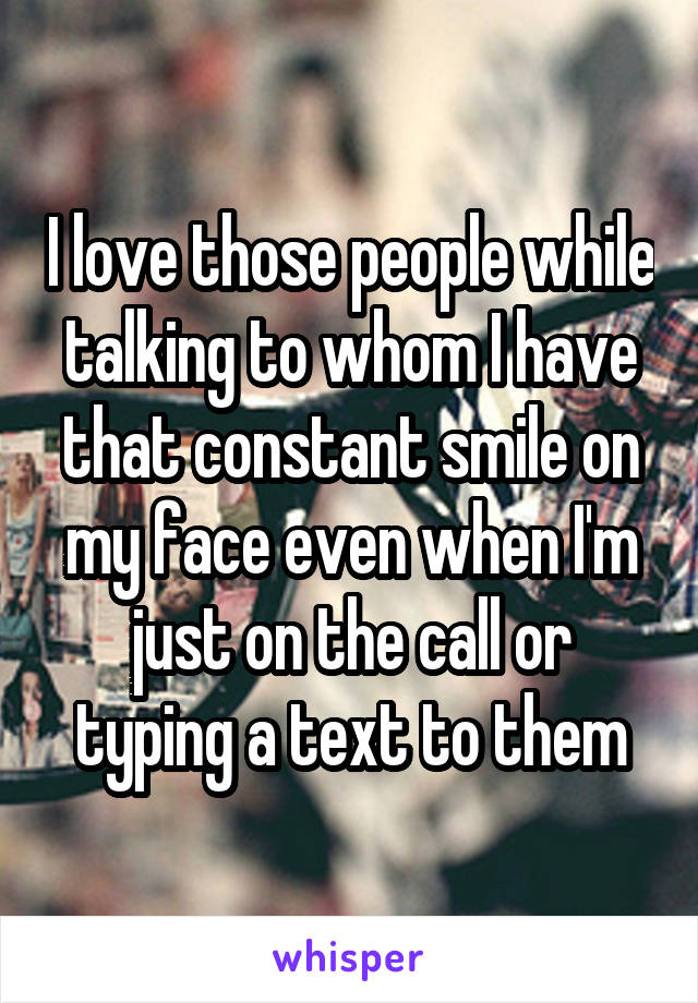 I love those people while talking to whom I have that constant smile on my face even when I'm just on the call or typing a text to them