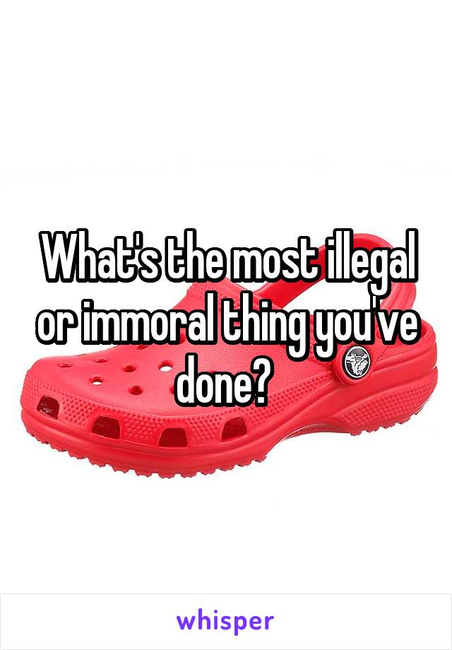 What's the most illegal or immoral thing you've done?