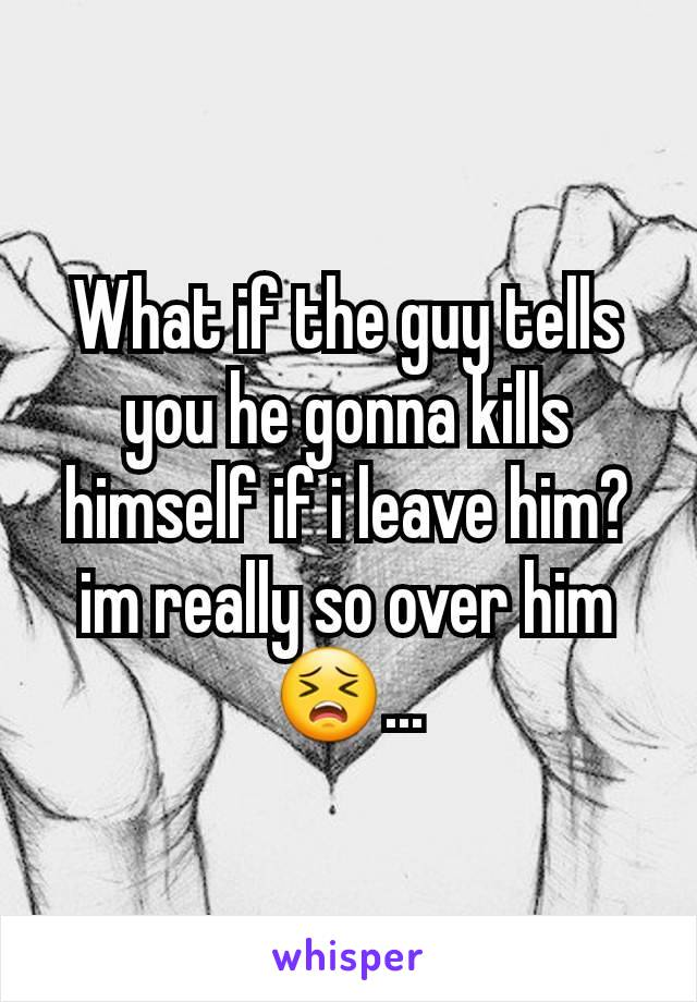 What if the guy tells you he gonna kills himself if i leave him?im really so over him😣...