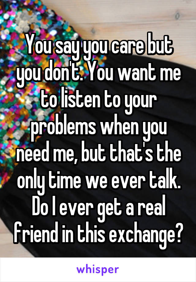 You say you care but you don't. You want me to listen to your problems when you need me, but that's the only time we ever talk. Do I ever get a real friend in this exchange?