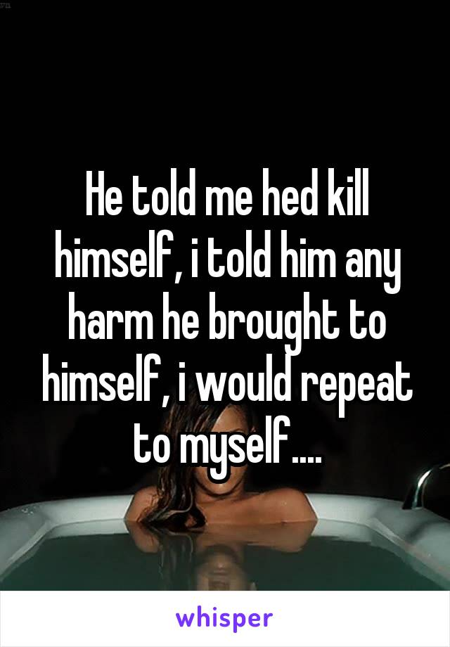 He told me hed kill himself, i told him any harm he brought to himself, i would repeat to myself....