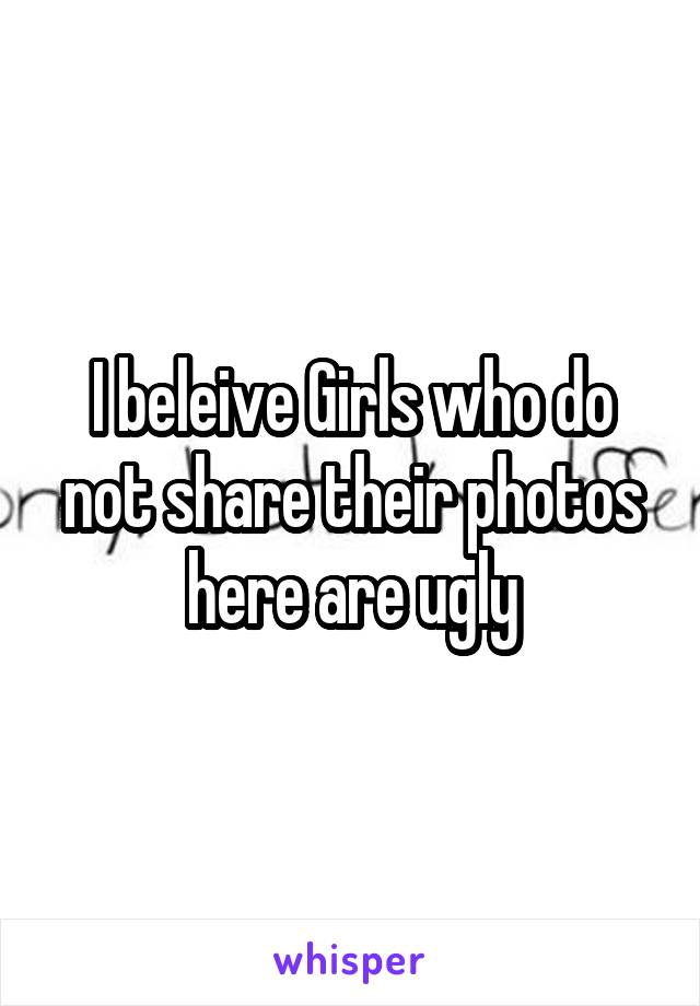 I beleive Girls who do not share their photos here are ugly